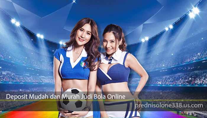 Deposit Mudah dan Murah Judi Bola Online