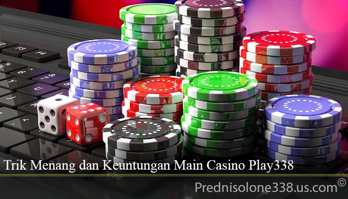 Trik Menang dan Keuntungan Main Casino Play338