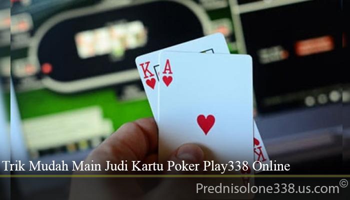 Trik Mudah Main Judi Kartu Poker Play338 Online